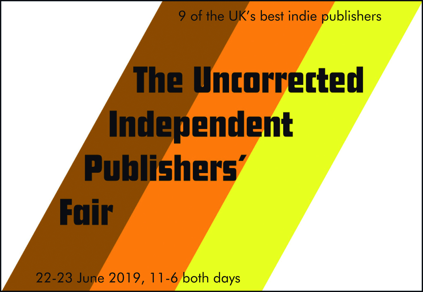 The Uncorrected Independent Publisher's Fair 2019 - 11.00 - 21.00The Peckham Pelican, 92 Pelican Road, SE15 5PYThe Pelican and Tangerine Press welcome 9 of the most exciting and innovative independent publishers operating in the UK today. Paperbacks, prints, letterpress oddities and hand-bound limited editions available at special event prices. Readings on Sunday 23rd at midday.