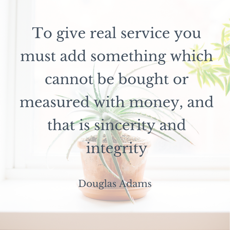 To give real service you must add something which cannot be bought or measured with money, and that is sincerity and integrity - Douglas Adams