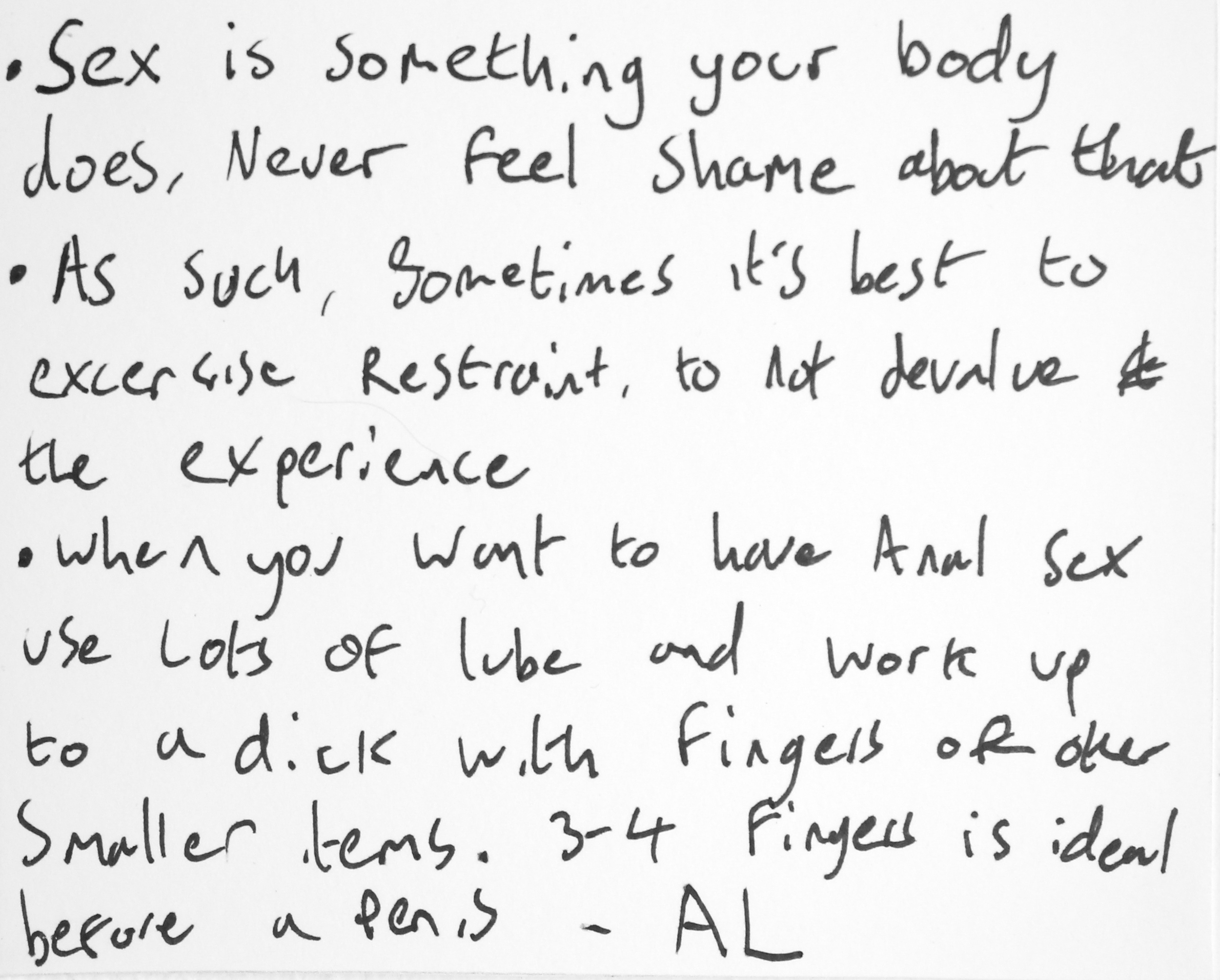 -Sex is something your body does. Never feel shame about that.  -As such, sometimes it's best to exercise restraint, to not devalue the experience.  -When you want to have anal sex use lots of lube and work up to a dick with fingers or other smaller items. 3-4 fingers is ideal before a penis. -Al
