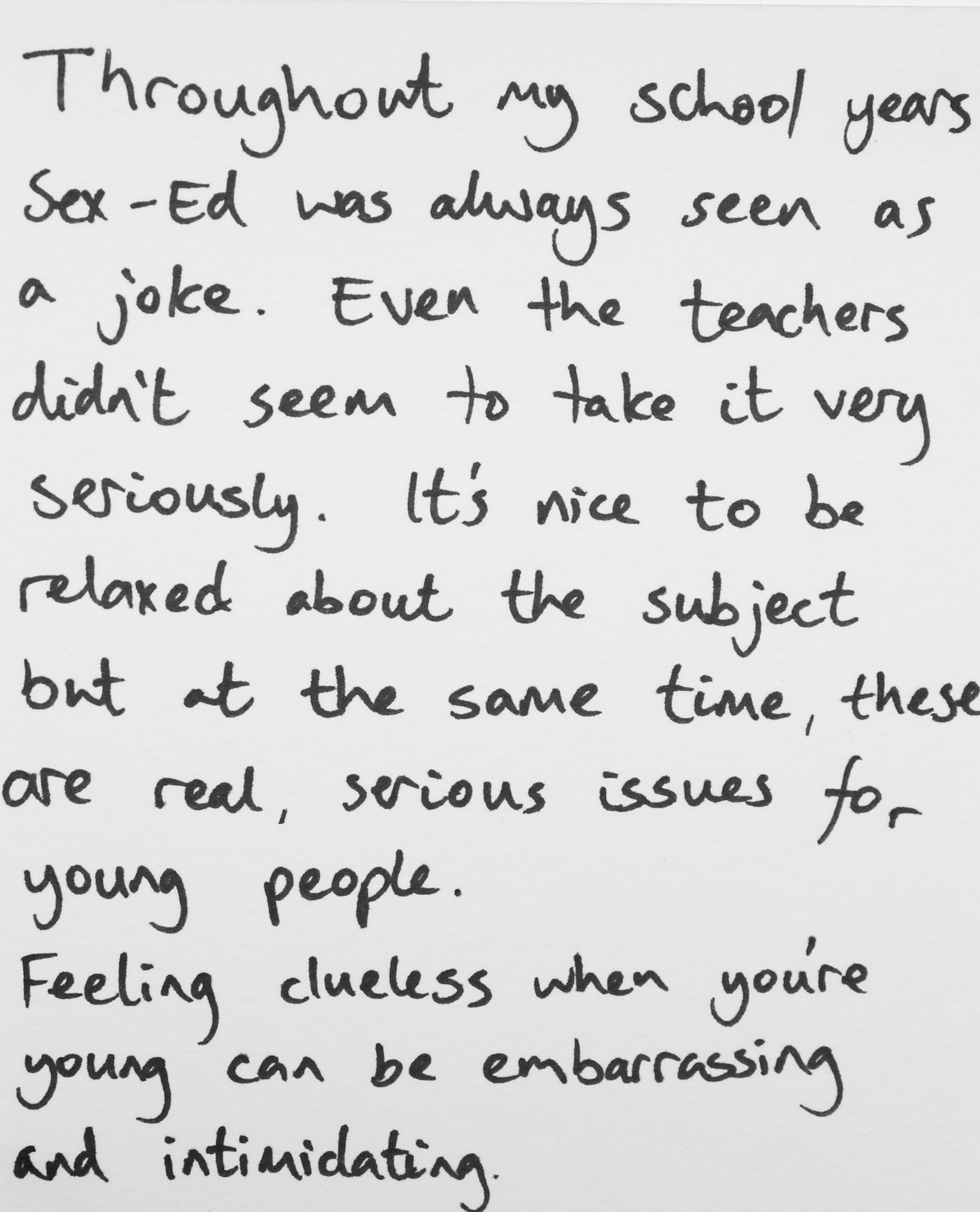 Throughout my school years sex-ed was always seen as a joke. Even the teachers didn't seem to take it very seriously. It's nice to be relaxed about the subject but at the same time, these are real, serious issues for young people. Feeling clueless when you're young can be embarrassing and intimidating. -Alex