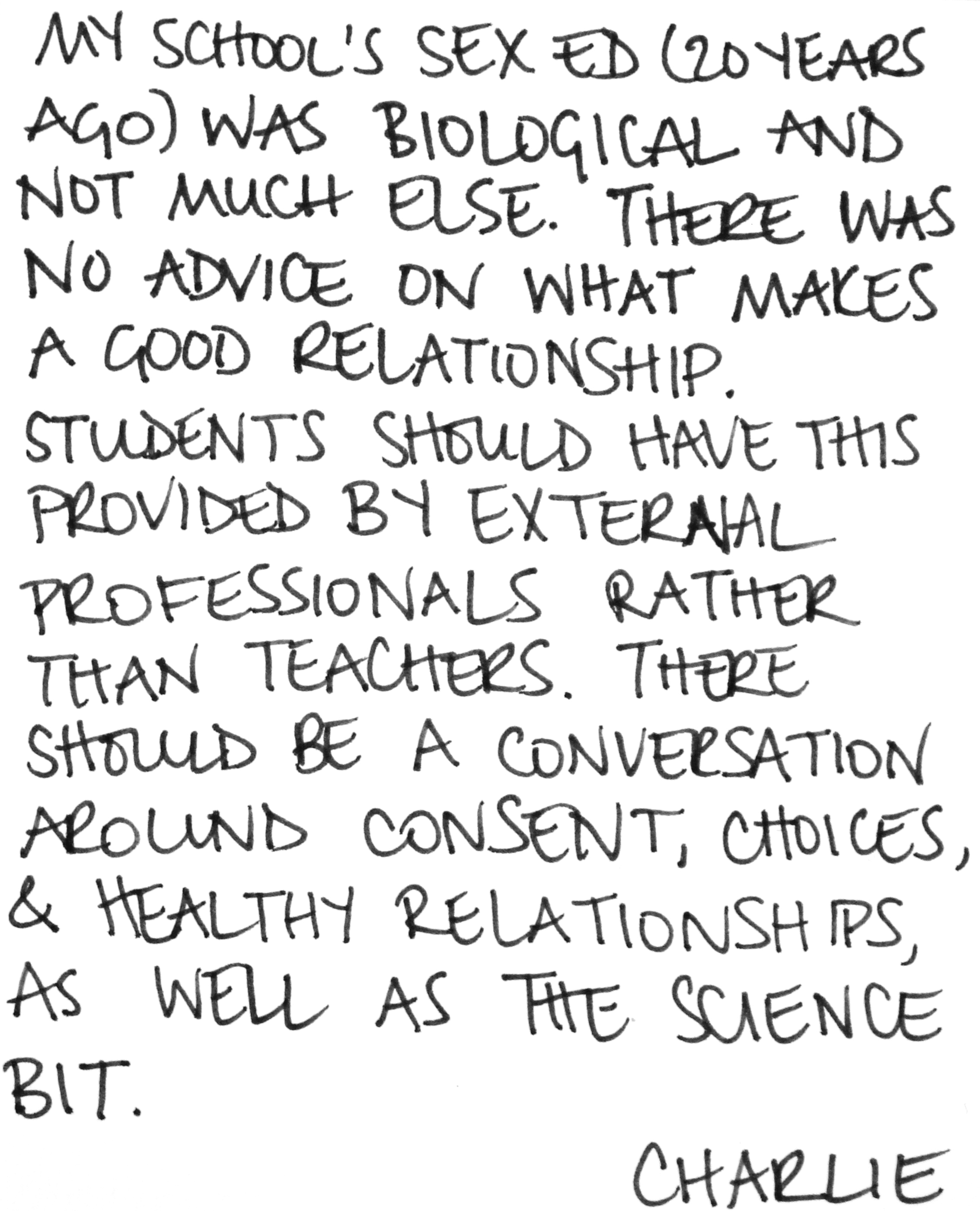 My school's sex ed (20 years ago) was biological and not much else. There was no advice on what makes a good relationship.  Students should have this provided by external professionals rather than teachers. There should be a conversation around consent, choices, & healthy relationships, as well as the science bit. -Charlie