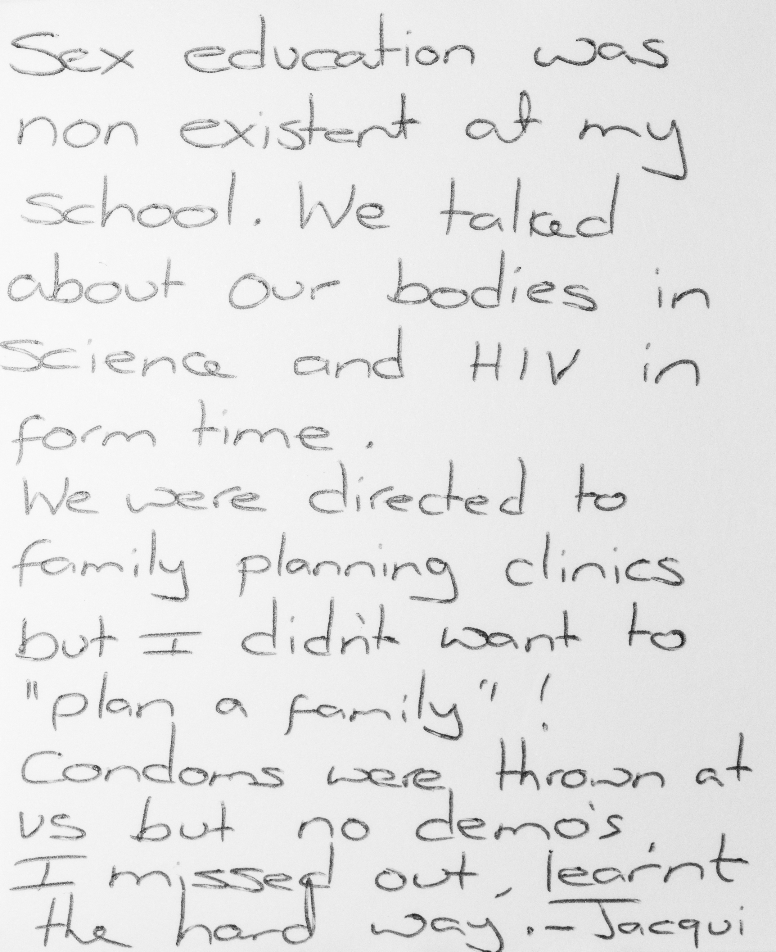 "Sex education was non existent at my school. We talked about our bodies in science and HIV in form time.   We were directed to family planning clinics but I didn't want to ""plan a family""!   Condoms were thrown at us but no demos. I missed out, learnt the hard way. -Jacqui"