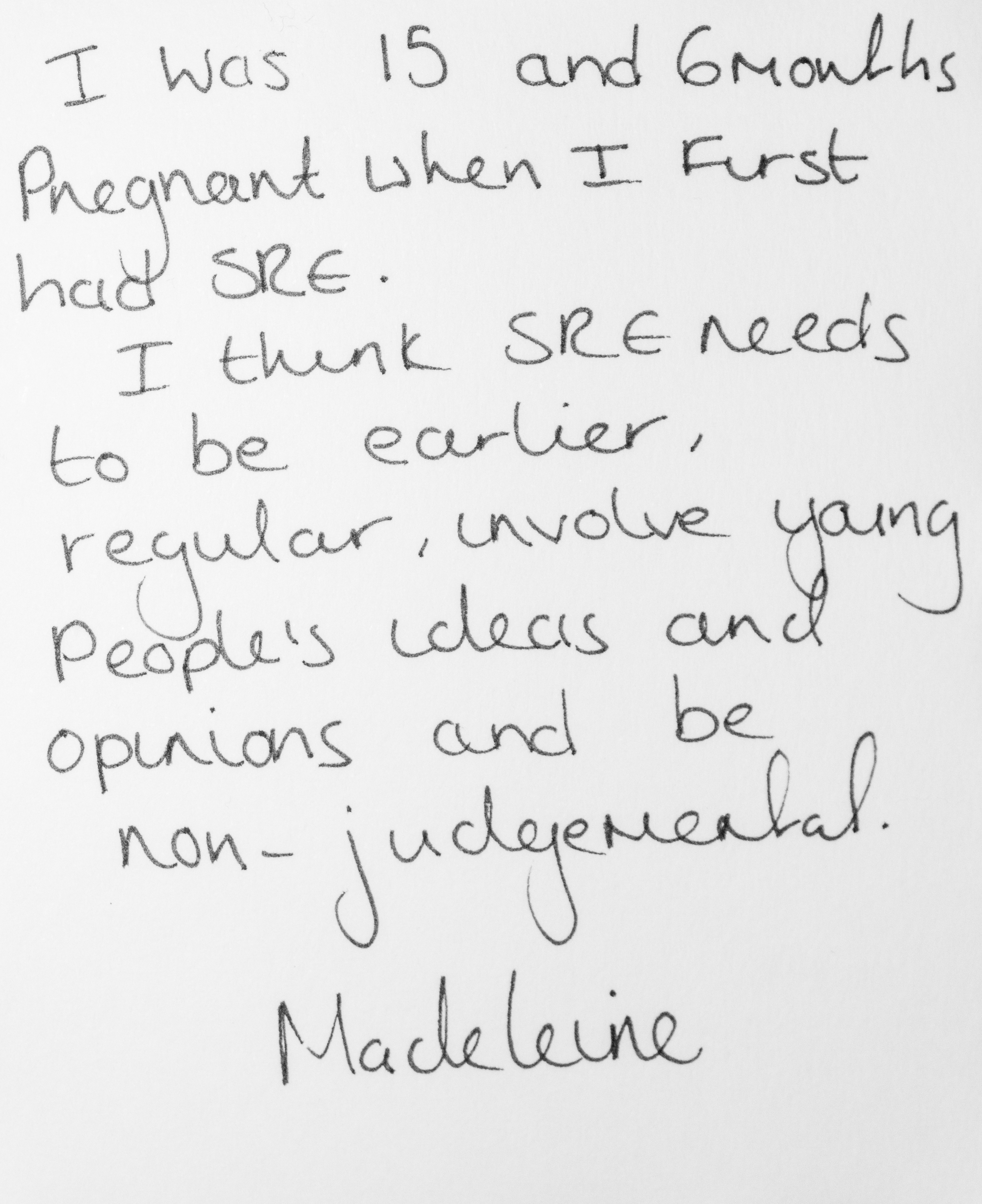 I was 15 and 6 months pregnant when I first had SRE. I think SRE needs to be earlier, regular, involve young people's ideas and opinions and be non-judgemental. -Madeleine