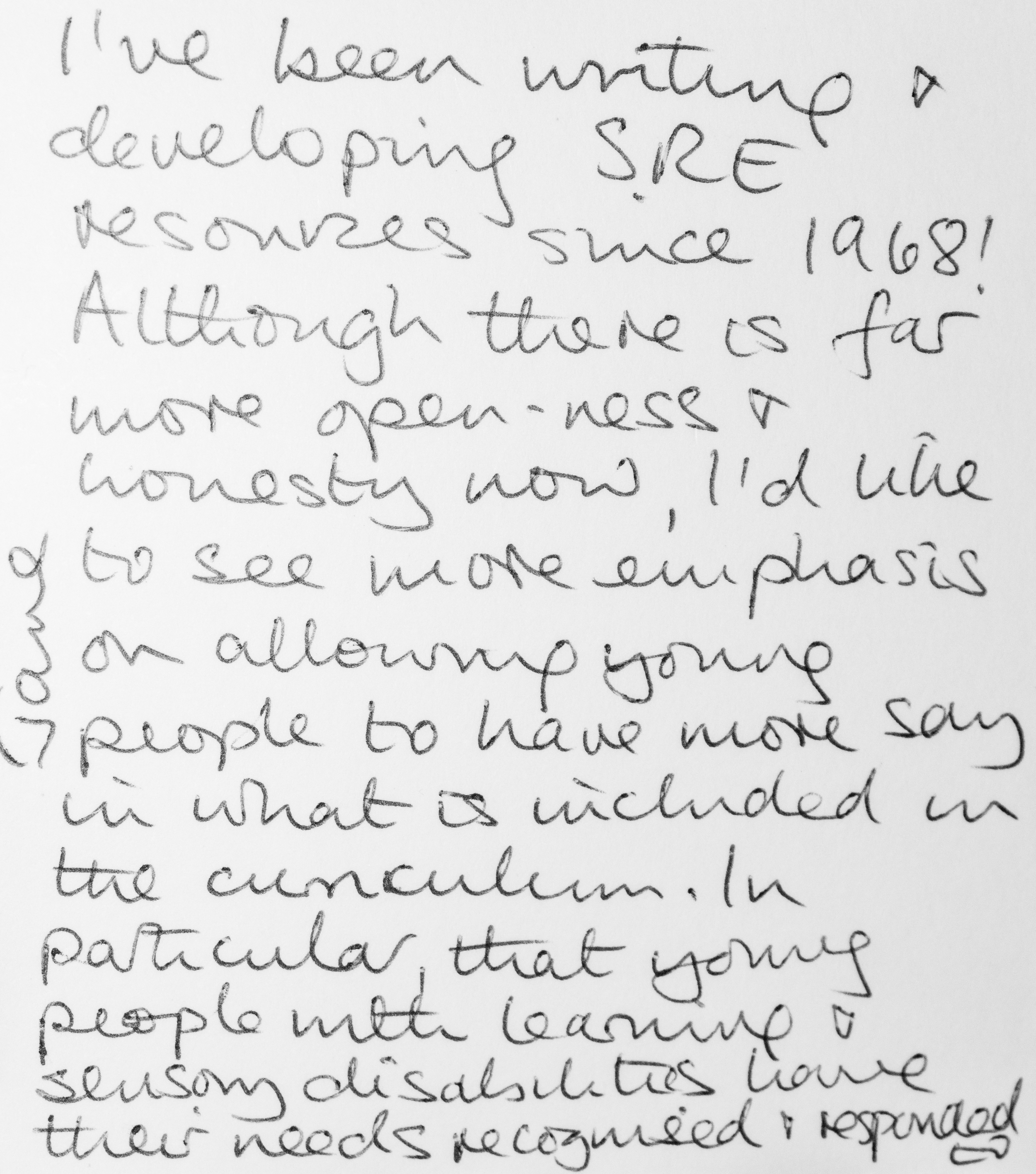 I've been writing and developing SRE resources since 1968! Although there is far more open-ness and honesty now, I'd like to see more emphasis on allowing young people to have more say in what is included in the curriculum. In particular, that young people with learning and sensory disabilities have their needs recognised and responded to. -Jane