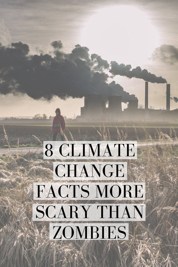 8 CLIMATE CHANGE FACTS MORE SCARY THAN ZOMBIES