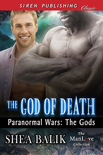 The God of Death Paranormal Wars:The Gods - [Siren Classic ManLove: Erotic Alternative Futuristic Paranormal Romance, shape-shifter, M/M, HEA] Life as an immortal might seem like a dream come true, but for Tular, the God of Death, it was frustrating. His fellow Gods insisted on getting involved in the mortal realm and mucking things up. It didn't help that love never seemed to be in the cards for any of them. So, when he felt a pull to the mortal realm, he was stunned to find himself drawn to a human of all people. Joren didn't know how much more he could take before he fell apart. The Paranormal War had killed his parents, destroyed his home, and left him devastated and unsure about his future. But it was as he sat there praying, his entire world imploded, for he opened his eyes to find the most terrifying man in the universe standing there staring at him - The God of Death. So why did Joren want to curl up in the God's arms? More importantly, why did he find himself desperately wanting to be kissed by him?BUY HERE