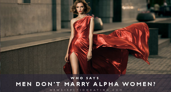 "Have you ever worried that you are ""too alpha"" to attract quality men—too independent, successful, career-oriented, or smart? Relax. The truth may be quite the opposite."