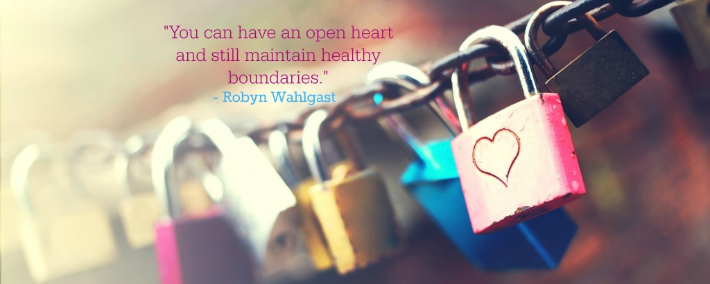 You can have an open heart and still maintain healthy boundaries. - Robyn Wahlgast