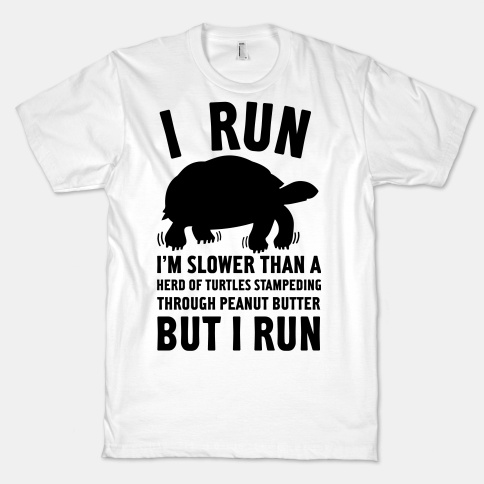 I need this shirt. http://www.lookhuman.com/design/22819-i-run-slower-than-a-herd-of-turtles