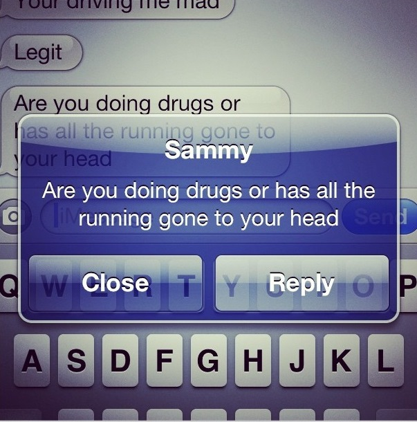 """The rest of her texts, """"You are driving me mad. Legit. Are you doing drugs or has all the running gone to your head?"""""""
