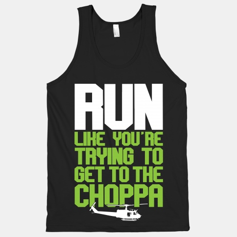 Run Like You're Trying to Get To The Choppa
