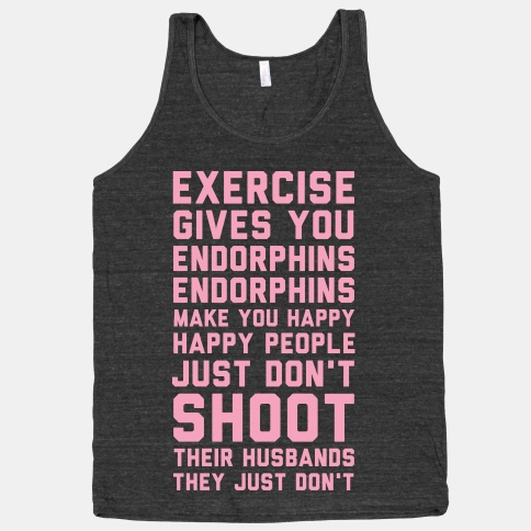 Exercise Gives You Endorphins Endorphins Make You Happy Happy People Just Don't Shoot Their Husbands They Just Don't