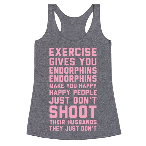 exercise gives you endorphins endorphins make you happy happy people just dont shoot their husbands they just dont