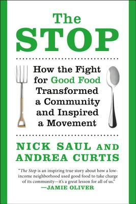 The Stop: How the Fight for Good Food Transformed a Community and Inspired a Movement    by Nick Saul and Andrea Curtis