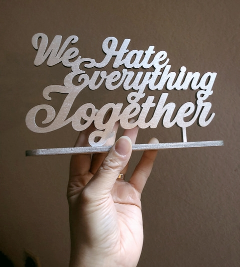 We Hate Everything Together - Stand Up Wood Sign