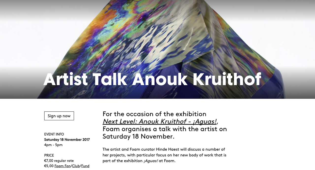 For the occasion of the exhibition  Next Level: Anouk Kruithof - ¡Aguas! , Foam organises a talk with the artist on Saturday 18 November.    conversation from 4-5 PM @ FOAM   The artist and Foam curator Hinde Haest will discuss a number of her projects, with particular focus on her new body of work that is part of the exhibition ¡Aguas! at Foam.   The work of Kruithof is a refreshingly original contribution to contemporary photography. Approaching the medium from a great variety of angles, her works are equally versatile, ranging from photo collages to video animations, installations, sculptures, publications, performances and public interventions. Common premise is a fascination for the online representation of societal issues. Kruithof subjects these to critical scrutiny by extracting existing imagery from the digital sphere, and translating the photographs into her own three-dimensional visual idiom.  During the Artist Talk the artist will elaborate on her work with curator Hinde Haest. The discussion will explore the question the truthfulness of the photographic image we take on a daily basis, on how Kruithof researches the online imagination of urgent subjects such as surveillance and climate change and the use of Instagram as resource material for the exhibition. Also, the unconventional use of materials and how Kruithof breaks through the two-dimensional frames with her installations and sculptures.   Next Level: Anouk Kruithof - ¡Aguas!  is on view at Foam from 17 November 2017 until 28 January 2018.