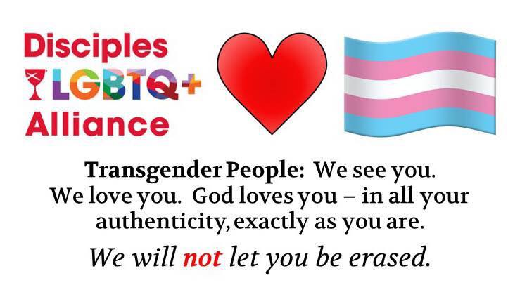 Disciples LGBTQ+ Alliance. Transgender People: We see you. We love you. God loves you - in all your authenticity, exactly as you are. We will NOT let you be erased.
