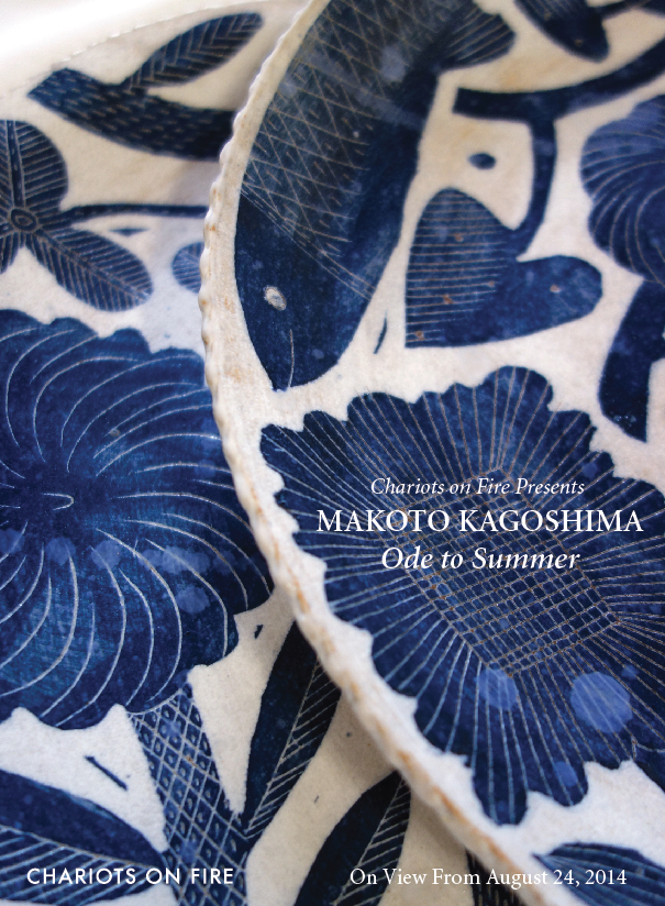EXHIBIT 03 // AUGUST 2014   MAKOTO KAGOSHIMA-ODE TO SUMMER  Celebrating their first year of working with Makoto Kagoshima, Chariots on Fire welcomes Makoto back with a new body of ceramic work.  Pansies, roses, dianthus, smiling fish and fluttering butterflies – ceramic artist Makoto Kagoshima's fairytale ode to Summer at Chariots on Fire will be on view from 24 August 2014.  We will be open from 3-6pm on Sunday August 24th.   Download full press release