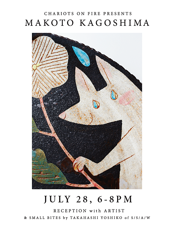 EXHIBIT 06 // JULY 2016   MAKOTO KAGOSHIMA-SUMMER 2016  A summer tradition at Chariots on Fire! We welcome Makoto Kagoshima back to Venice with a new body of ceramic work.  Available From 28 JULY 28 JULY 6-8PM RECEPTION WITH ARTIST & SMALL BITES by TAKAHASHI YOSHIKO of  S/S/A/W from TOKYO