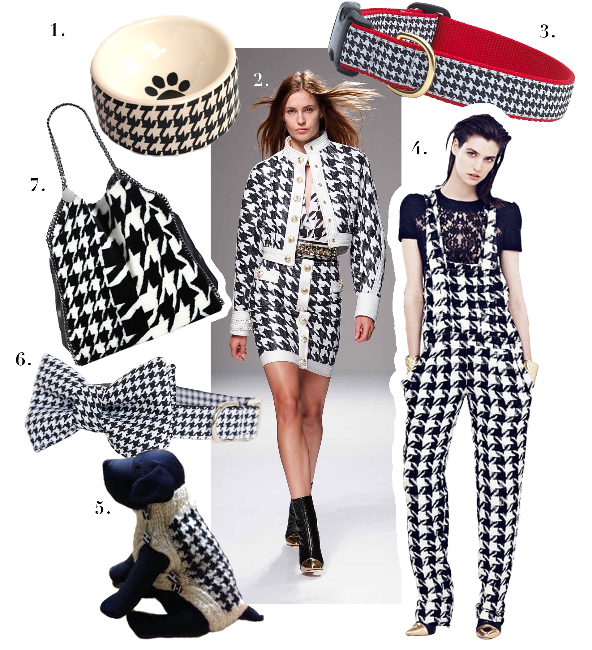 1. Doggie Couture,    Houndstooth Bowl    2.   Balmain S/S 14 Collection  3. Up Country,   C      lassic Black Houndstooth Collar         4.  Balmain Resort 14 Collection   5. Stylehounds Handknit,    Houndstooth Knitted Sweater   6. Pecan Pie Puppies,    Houndstooth Black and White Dog Bowtie Collar    7. Stella McCartney,   Falabella Jacquard Big Tote