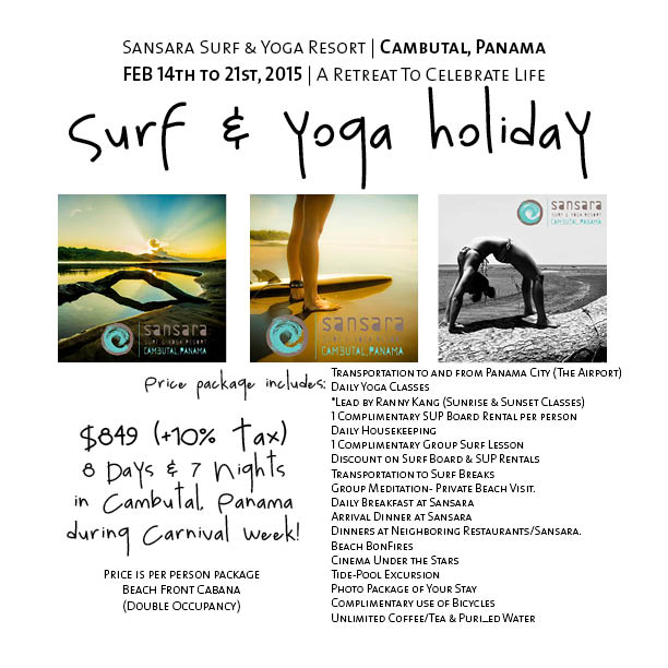 It's a yoga retreat, but not. Instead of retreating from life, we shall celebrate life on a  Surf & Yoga Holiday  at  Sansara Surf & Yoga Resort  in a remote spot on the beach in  Cambutal, Panama . We shall spend 8 days, 7 nights from,  February 14th to 21st, 2015 , doing what the locals do best during Carnival: no work, all play. From Saturday to Tuesday, we shall join the party before we unwind for the second half of this non-retreat retreat. There will be lots of dancing, surfing and of course yoga everyday.  Space is limited. Contact me at rannyskang@gmail.com for more deets.