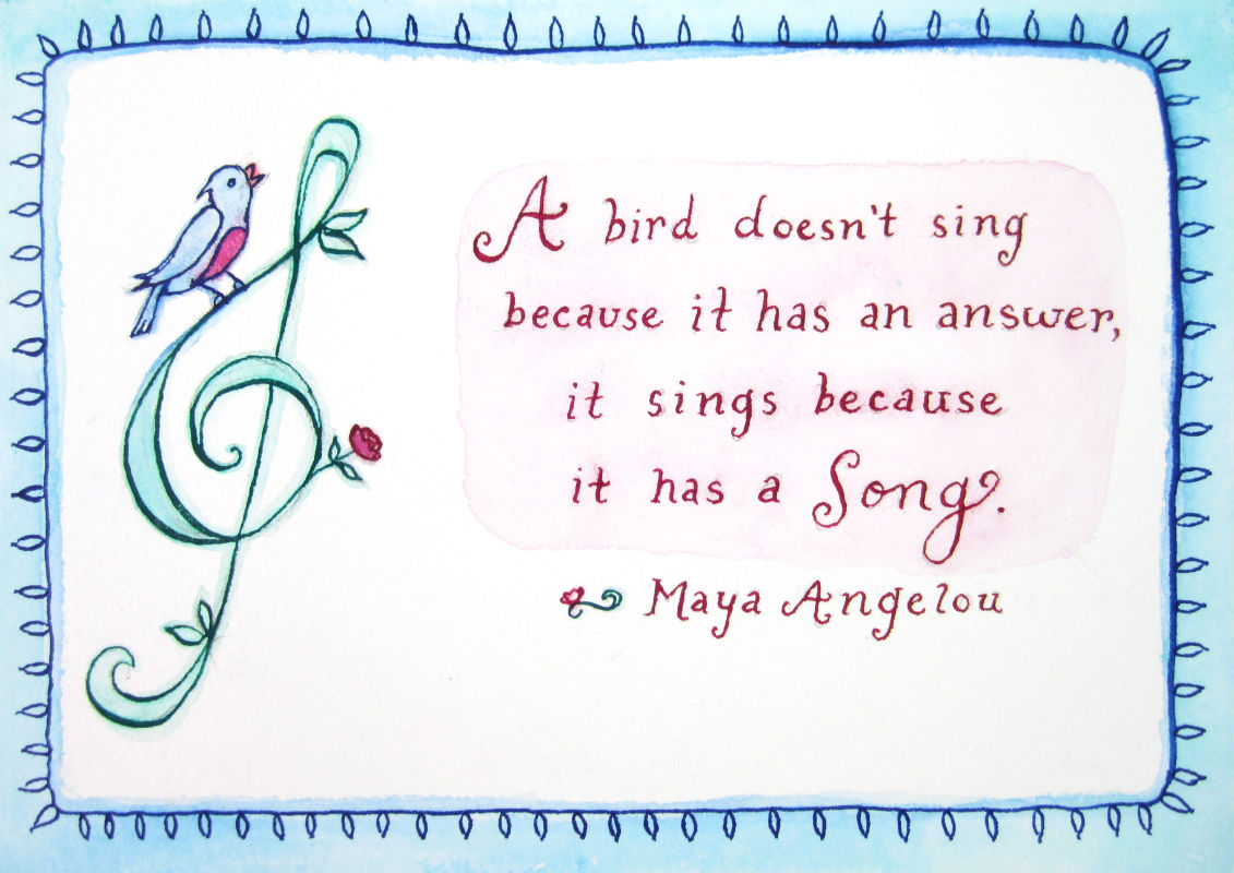 A bird doesn't sing because it has an answer, it sings because it has a song.  - Maya Angelou | hand lettered quote art by Lydia Makepeace