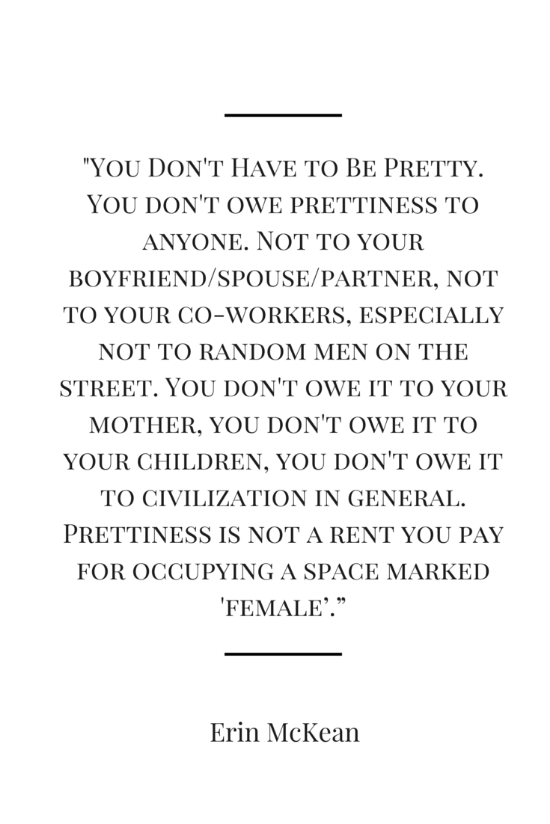 """You Don't Have to Be Pretty. You don't owe prettiness to anyone. Not to your boyfriend/spouse/partner, not to your co-workers, especially not to random men on the street. You don't owe it to your mother, you don't owe it to your children, you don't owe it to civilization in general. Prettiness is not a rent you pay for occupying a space marked 'female'."" - Erin McKean"
