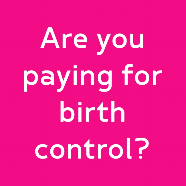 Are you paying for birth control?  The Affordable Care Act (Obamacare) requires most insurance plans to cover all  FDA approved   methods of contraception  for at NO COST to women. Learn more...