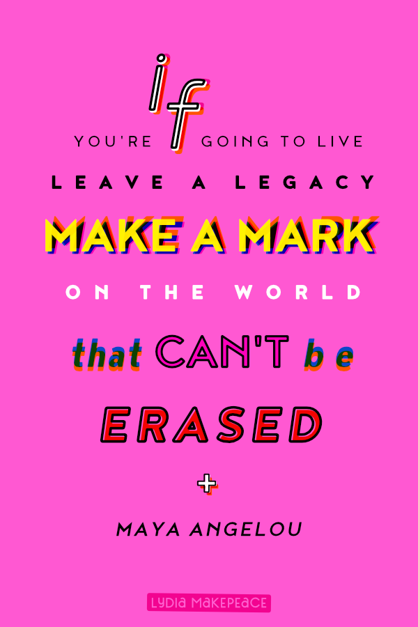 If you're going to live, leave a legacy. Make a mark on the world that can't be erased. - Maya Angelou