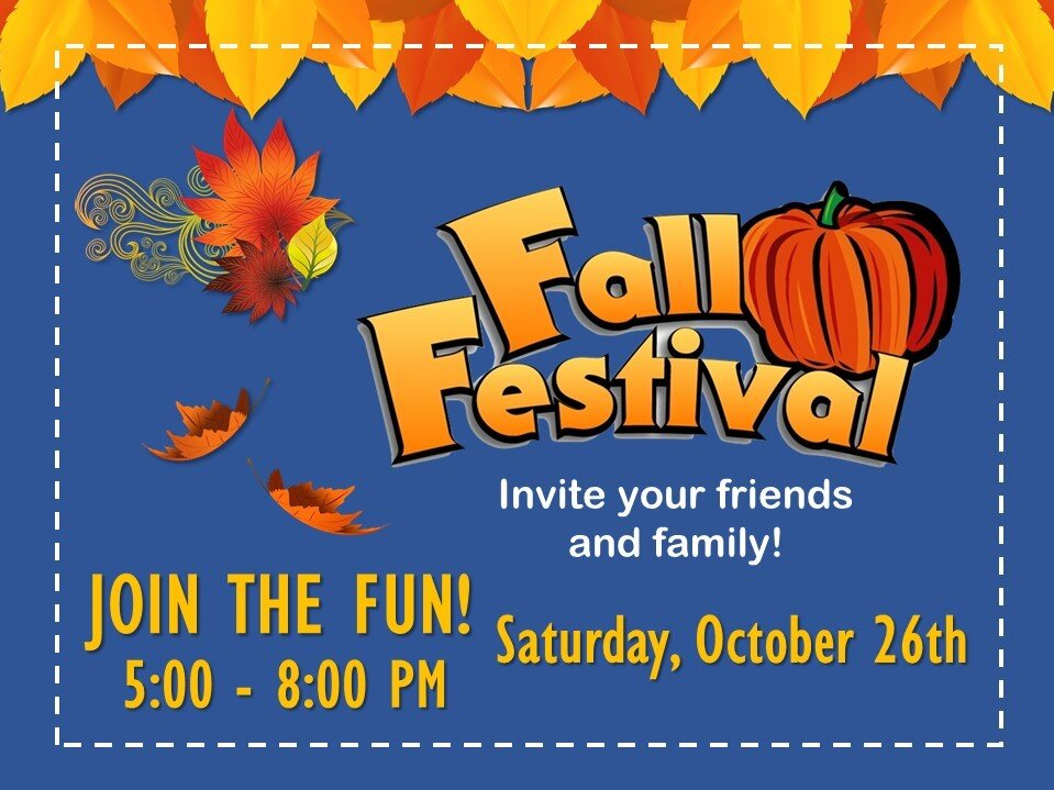 Church Fall Festival  Bring your family to enjoy a fun autumn celebration with FREE food, games, trunk-or-treat, bounce house and a chili cook-off at church. Saturday, October 26 at 5:00 pm. Invite your friends and family!