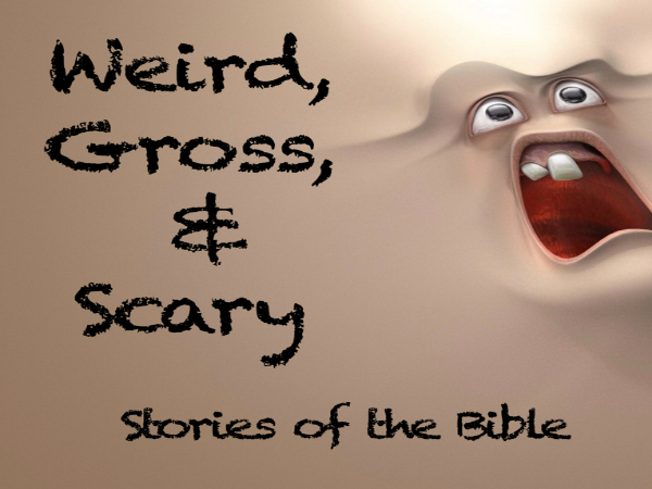 WEIRD, GROSS & SCARY   5 weeks of some of the weirdest stories in the Bible