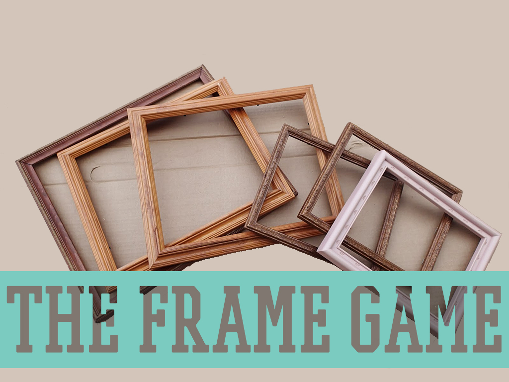 THE FRAME GAME   A SERMON ON FRAMING OUR LIVES ON JESUS CHRIST