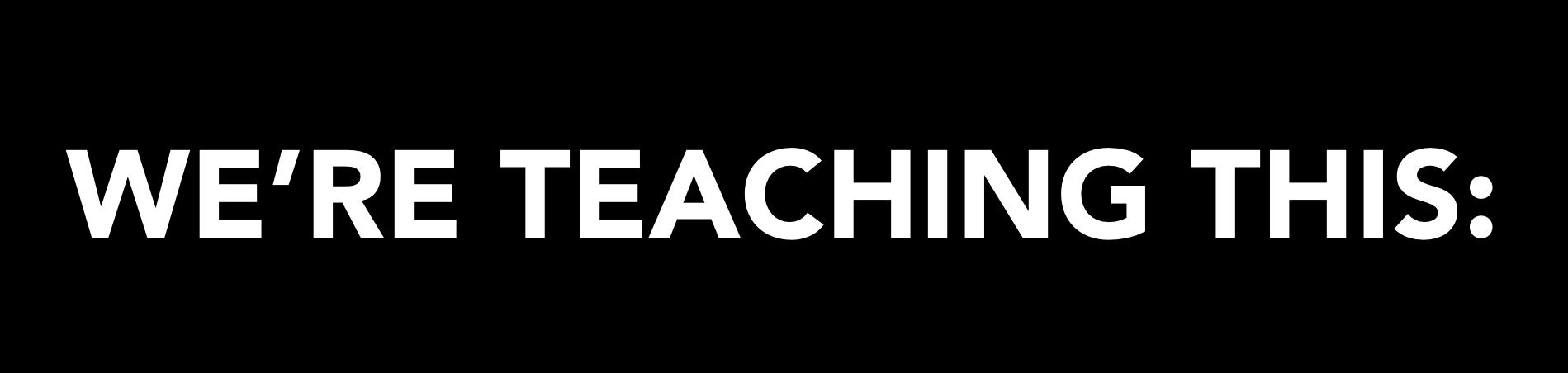 We're Teaching This: