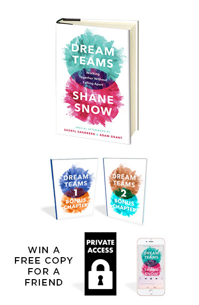 Pre-Order 1 Copy - And get the book Prologue right now, plus:Two Bonus ChaptersThe Dream Teams Strategies Cheat SheetBe entered into a drawing to have a free signed copy sent to a friend or teammatePrivate access to highlights from my Dream Teams interviews with the following:* Rapper Raekwon the Chef* Megaselling Author Gretchen Rubin* NBA Star Shane Battier* Philosopher Dara Blumenthal* General Stanley McChrystal* FBI Assistant Director Jan Fedarcyk* Legendary CEO Coach Keith Yamashita* And more!