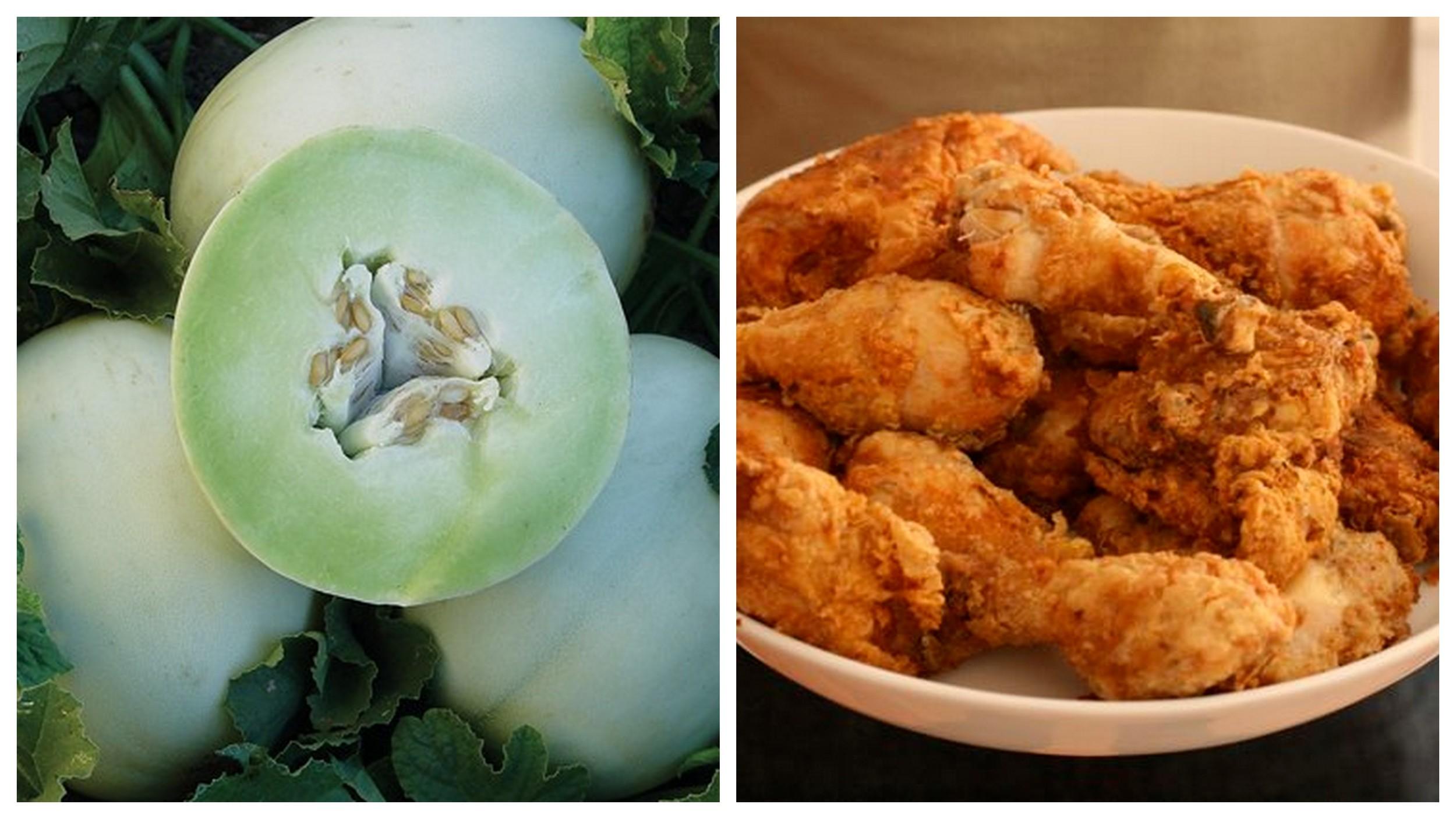 Honeydew melon    and    fried chicken   .