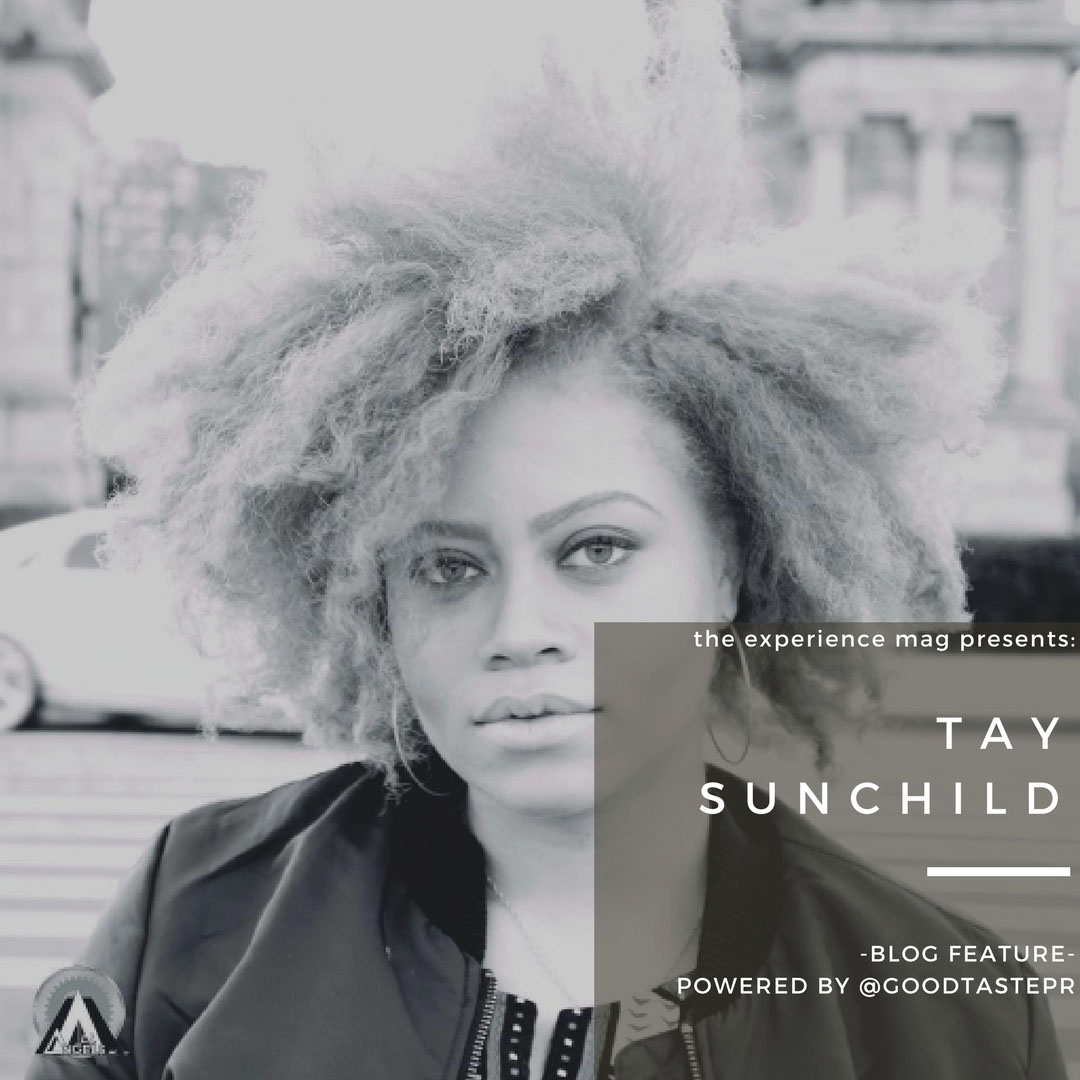 Tay Sunchild brought to you by Good Taste PR - Tay SunChild is a Wisconsin born, Illinois raised vocalist, now currently manifesting & pursuing her dreams in NYC. Her musical roots  run deep from years of Baptist choir performance to background work for local independent artists.