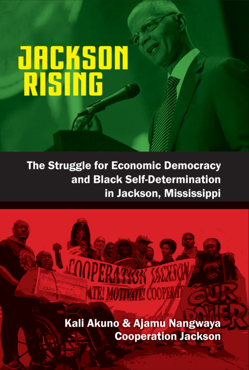 Jackson Rising: The Struggle for Economic Democracy, Socialism and Black Self-Determination in Jackson, Mississippi  by Kali Akuno and Ajamu Nangwaya, Ph.D.