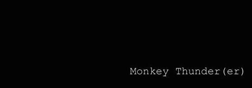 Monkey Thunder(er)