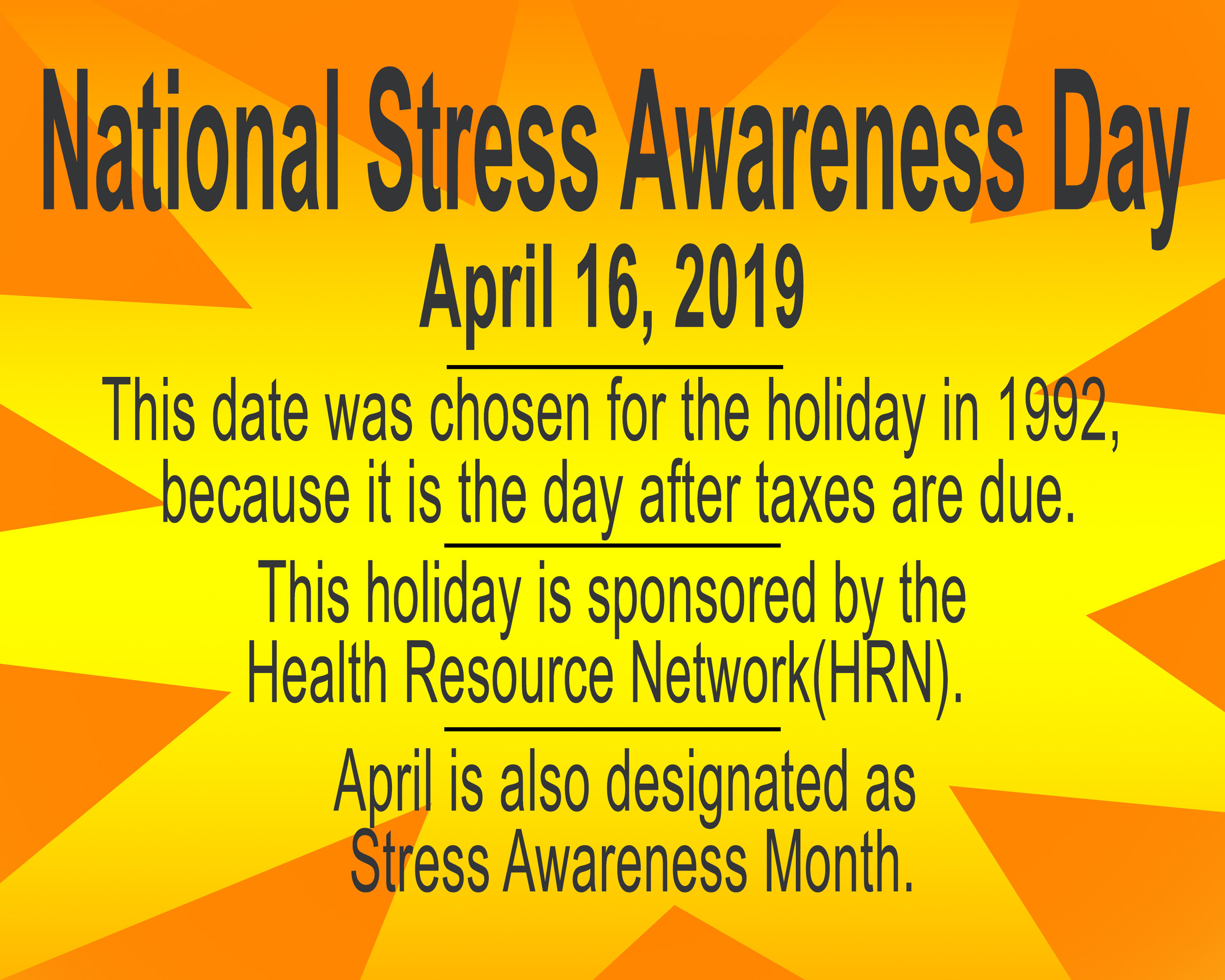 National stress awareness day on April 16, 2019 is a time to reflect on the stress in your life and a day to do something about that stress. http://www.holidayinsights.com/other/stressawareness.htm