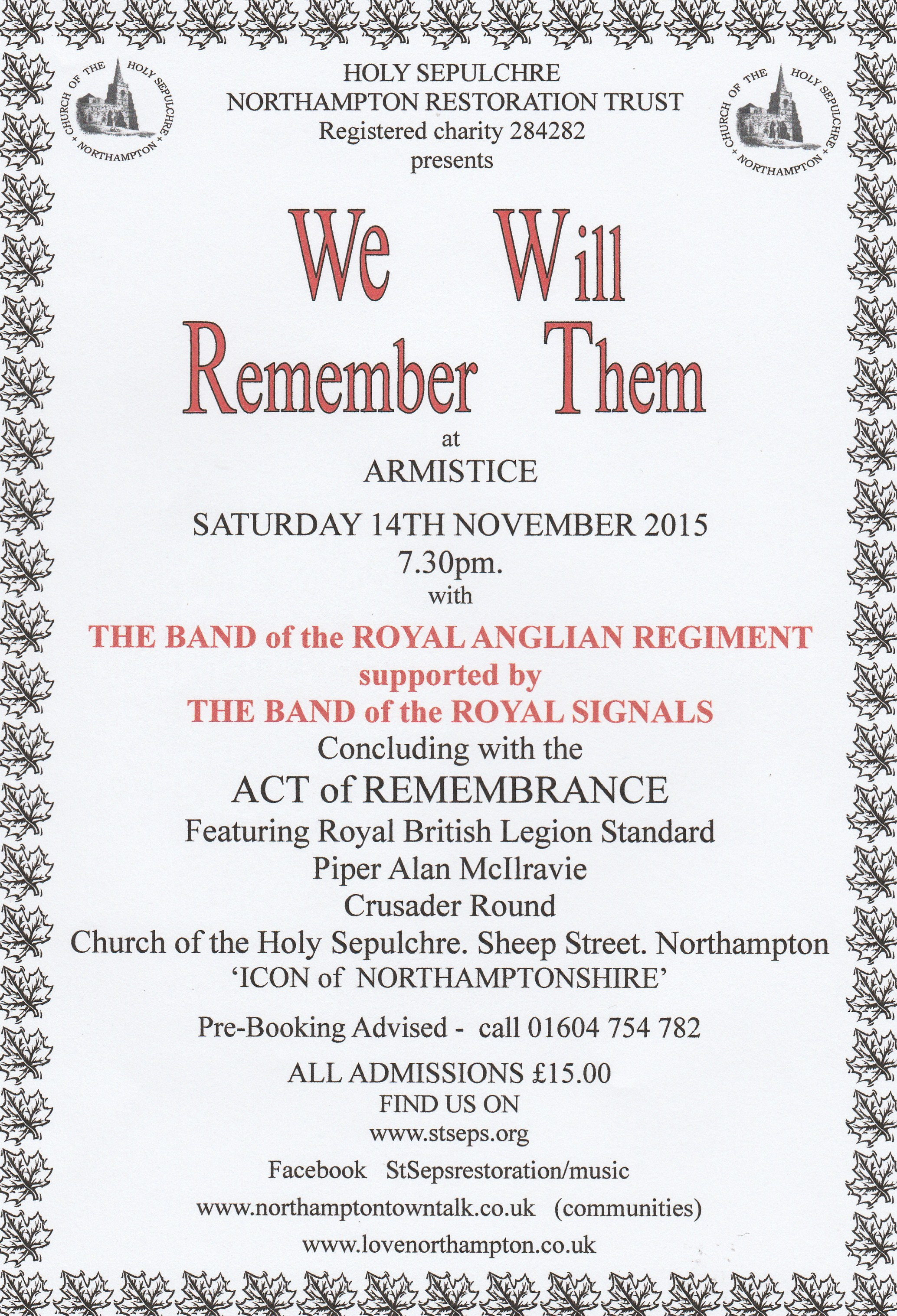 We Will Remember Them at Armistice, Hosted by the Church of the Holy Sepulchre Northampton.  Sunday 14th November 2015 at 7.30pm.  The Band of the Royal Anglian Regiment supported by the Band of the Royal Signals are performing.  Concludes with an act of remembrance  PreBooking advised - Call 01604754782  All Admissions £15  Web: www.stseps.org, Facebook: StSepsRestoration/music