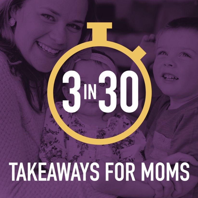 3 in 30 Takeaways for Moms   — 30-minute episodes with three doable takeaways for moms to help make family life a little better each week