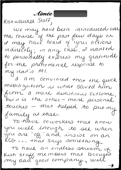 """Kiswaukee Staff,    We may have been introduced over the course of the last few days or I may have heard of your actions indirectly; in any case, I wanted to personally express my gratitude for the phenomenal response to my dad's MI.    I am convinced that the quick mobilization is what saved him from a more disastrous outcome, but it is the the other--more personal--touches that helped to put my family at ease.    To have coworkers that know you well enough to see when you are """"off"""" and insist on an ECG..that says something.    To have an endless stream of Kish staff members that brought my dad good company, well"""