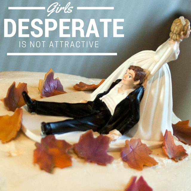Girls desperate is not attractive