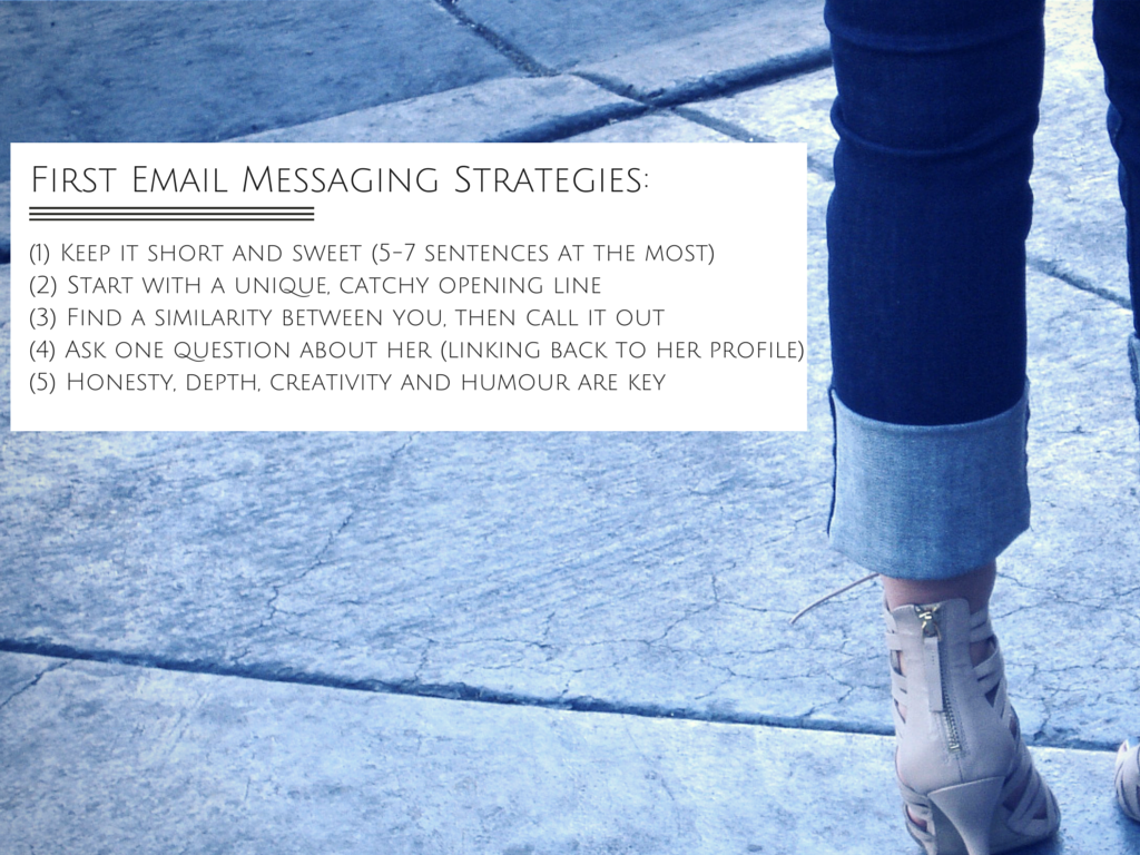 First email messaging strategies. Keep it short and sweet (5-7 sentences at the most). Start with a unique catchy opening line. Find a similarity between you, then call it out. Ask one question about her (linking back to her profile). Honest, depth, creativity and humour are key.