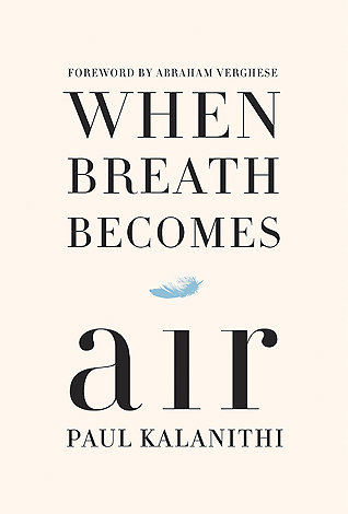 """When Breath Becomes Air , is a memoir written by training neurosurgeon, Paul Kalanithi. His memoir details his experiences with coming to terms with his mortality. He wrote, """"I began to realize that coming face to face with my own mortality, in a sense, had changed nothing and everything."""" The memoir has a Foreword written by Dr. Abraham Verghese and an Epilogue by Paul's wife, Lucy. This is an incredibly moving, and poignant memoir written by a man who was training to become a neurosurgeon; he transitioned from a doctor saving lives, to a patient struggling for his own."""