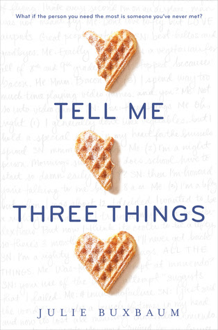 Here's the thing: You and I both know there hasn't been a decent romantic comedy film since  Crazy Stupid Love ,and there hasn't been a truly  great one since  You've Got Mail .  It makes sense, then, that YA lit is saving the romantic comedy, and never has that truth been more clear than with  Tell Me Three Things , a lovely book about Jessie, a high school junior who's dealing with grief and loss and struggles to find her way at her new California prep school school. Enter a mysterious stranger who begins emailing Jessie to help guide her through the ins and outs of her new environment, and soon, the stranger becomes Jessie's closest friend -- even though they've never met. For fans of  Read Bottom Up and  Attachments.