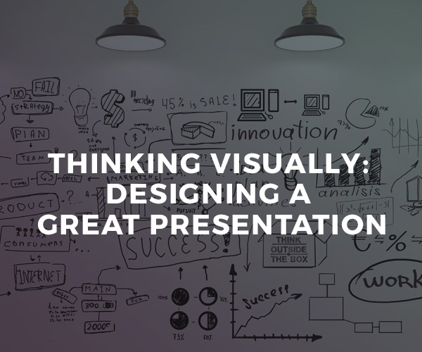 Thinking Visually: Designing A Great Presentation — group workshop
