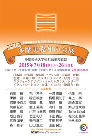 10th TAMABI AICHI NO KAI TEN  July 18 - July 26, 2015   Gallery Tamamiseum  | Tamamizu Building 2F 3-24-12 Nishiki Naka-ku Nagoya Aichi Japan | T +81 52.957.3603 | tamamizuya@tamamiseum.net  第10回 多摩美愛知の会展  2015年7月18日 - 7月26日   ギャラリータマミジアム  | 愛知県名古屋市中区錦3-24-12 玉水ビル2階 | T 052.957.3603 | tamamizuya@tamamiseum.net