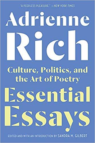 Demonstrating the lasting brilliance of her voice and her prophetic vision,  Essential Essays  showcases Adrienne Rich's singular ability to unite the political, personal, and poetical. The essays selected here by feminist scholar Sandra M. Gilbert range from the 1960s to 2006, emphasizing Rich's lifelong intellectual engagement and fearless prose exploration of feminism, social justice, poetry, race, homosexuality, and identity.