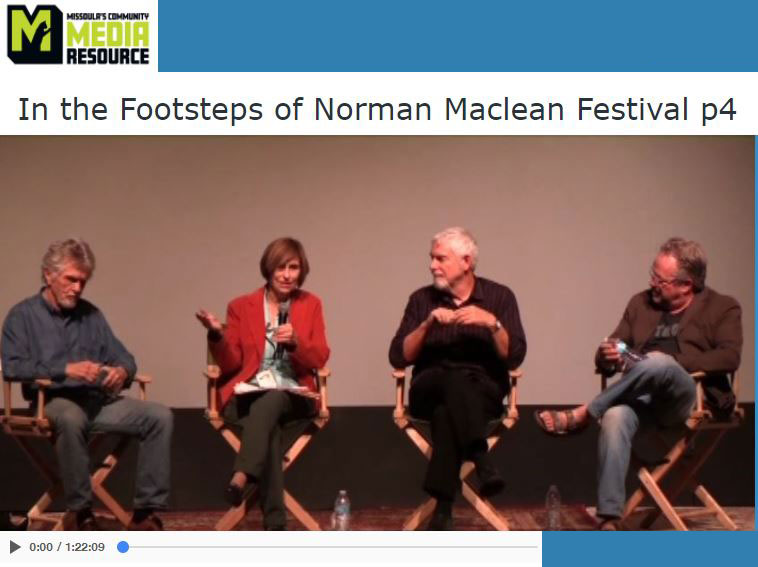 From the Book to the Big Screen: The Making of A River Runs Through It  - Actor Tom Skerritt, Scriptwriter Richard Friedenberg, Producer Patrick Markey, Film Consultant Jean Maclean Snyder with comments from Montana Lt. Governor Mike Cooney and Missoula Mayor John Engen.   >>> View it HERE